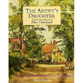 The Artist's Daughter - A Fictionalised Memoir of Ellen Churchyard by