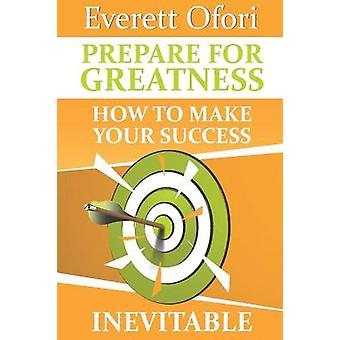 Prepare for Greatness How to Make Your Success Inevitable by Ofori & Everett