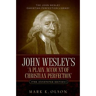 John Wesleys A Plain Account of Christian Perfection. The Annotated Edition. by Wesley & John