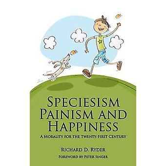 Speciesism Painism and Happiness  A Morality for the 21st Century by Richard D Ryder & Foreword by Peter Singer