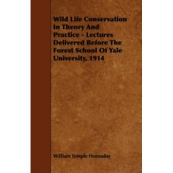 Wild Life Conservation In Theory And Practice  Lectures Delivered Before The Forest School Of Yale University 1914 by Hornaday & William Temple