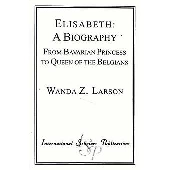 Elisabeth A Biography From Bavarian Princess to Queen of the Belgians by Larson & Wanda Z.