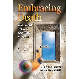 Embracing Death A New Look at Grief Gratitude and God by Daniel & Terri