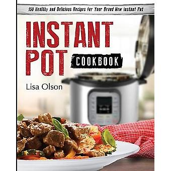 Instant Pot Cookbook 150 Healthy and Delicious Recipes for Your Brand New Instant Pot by Olson & Lisa