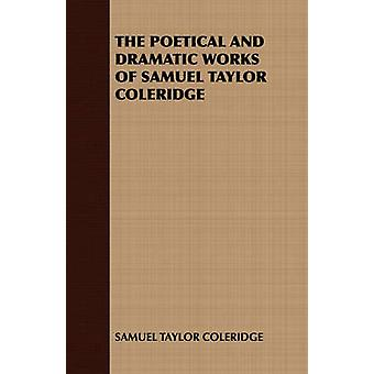 The Poetical and Dramatic Works of Samuel Taylor Coleridge by Samuel Taylor Coleridge & Taylor Coleridg