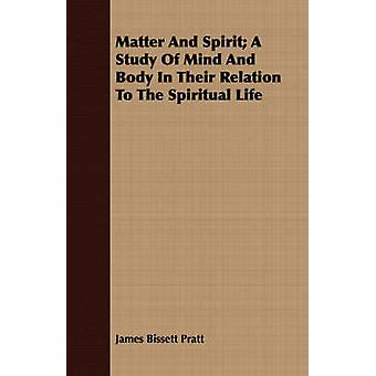 Matter and Spirit A Study of Mind and Body in Their Relation to the Spiritual Life by Pratt & James Bissett
