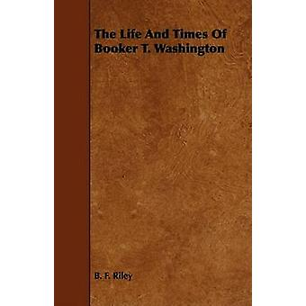 The Life And Times Of Booker T. Washington by Riley & B. F.