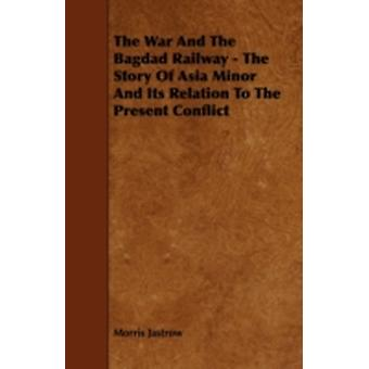 The War and the Bagdad Railway  The Story of Asia Minor and Its Relation to the Present Conflict by Jastrow & Morris & Jr.