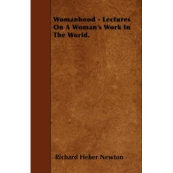 Womanhood  Lectures On A Womans Work In The World. by Newton & Richard Heber