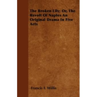 The Broken Lily Or The Revolt Of Naples An Original Drama In Five Acts by Willis & Francis F.