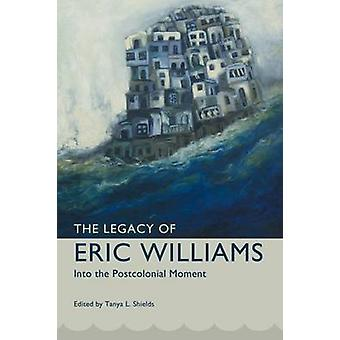 Legacy of Eric Williams Into the Postcolonial Moment by Shields & Tanya L