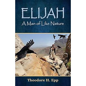 Elijah A Man of Like Nature by Epp & Theodore H.