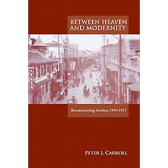 Between Heaven and Modernity - Reconstructing Suzhou - 1895-1937 by Pe