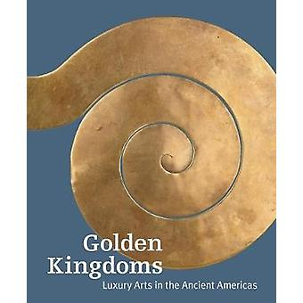 Golden Kingdoms - Luxury Arts in the Ancient Americas by Joanne Pills