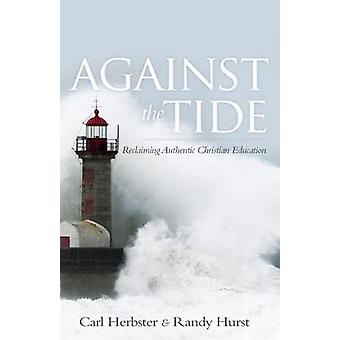 Against the Tide - Reclaiming Authentic Christian Education by Carl He