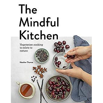 The Mindful Kitchen - Vegetarian Cooking to Relate to Nature by Heathe