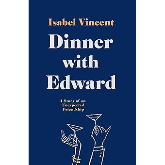 Dinner with Edward  A Story of an Unexpected Friendship by Isabel Vincent