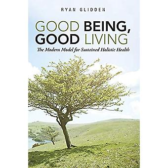 Good Being - Good Living - The Modern Model for Sustained Holistic Hea