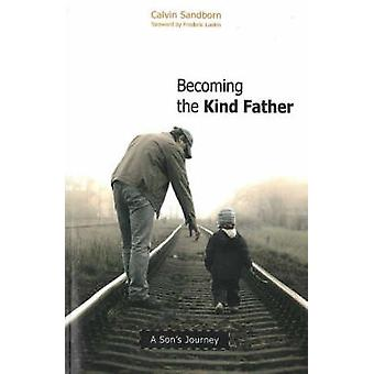 Becoming the Kind Father  A Sons Journey by Calvin Sandborn