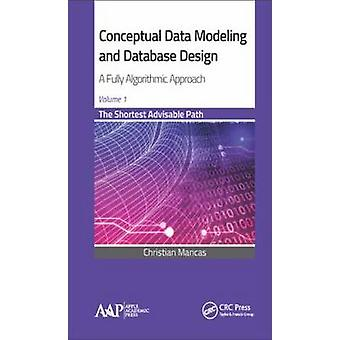Conceptual Data Modeling and Database Design A Fully Algorithmic Approach Volume 1 The Shortest Advisable Path