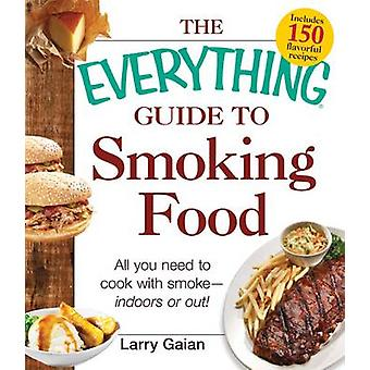 The Everything Guide to Smoking Food - All You Need to Cook with smoke