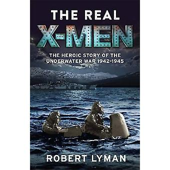 The Real X-Men - The Heroic Story of the Underwater War 1942-1945 by R
