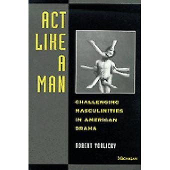 Handeln Sie wie ein Mann - anspruchsvolle Männlichkeiten im amerikanischen Drama von Robert
