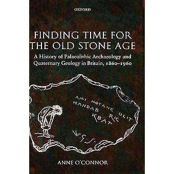Vinden van tijd voor de oude steentijd A History of paleolithische archeologie en Kwartaire geologie in Groot-Brittannië 18601960 door OConnor & Anne