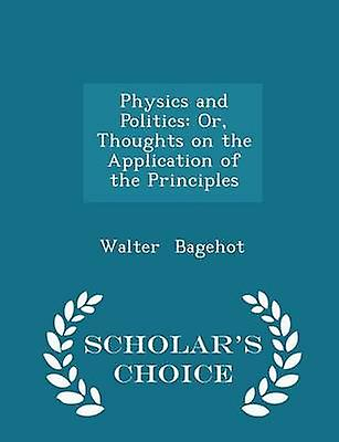 Physics and Politics Or Thoughts on the Application of the Principles  Scholars Choice Edition by Bagehot & Walter