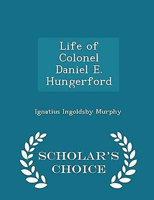 Life of Colonel Daniel E. Hungerford  Scholars Choice Edition by Murphy & Ignatius Ingoldsby