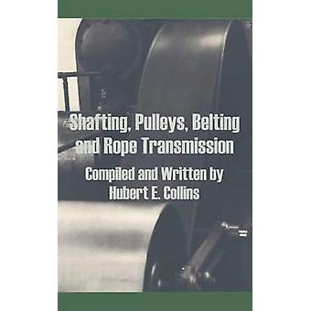 Shafting Pulleys Belting and Rope Transmission by Collins & Hubert E.