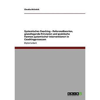 Systemisches Coaching. Referenztheorien grundlegende Prinzipien und praktische Formen systemischer Interventionen in Coachingprozessen da Claudia & Michalek