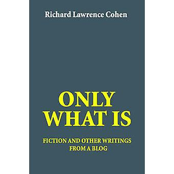 Only What Is - Fiction and Other Writings from a Blog by Richard Lawre