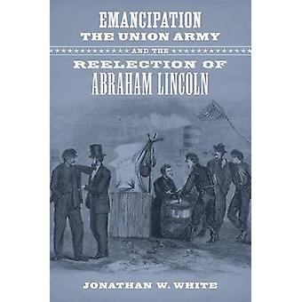 Emancipation - the Union Army - and the Reelection of Abraham Lincoln