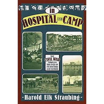 In Hospital and Camp - The Civil War Through the Eyes of its Doctors a