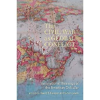 The Civil War as Global Conflict  Transnational Meanings of the American Civil War by Edited by David T Gleeson & Edited by Simon Lewis
