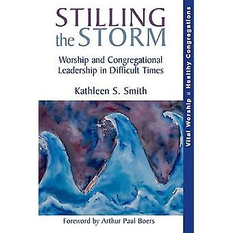 Stilling the Storm Worship and Congregational Leadership in Difficult Times von Smith & Kathleen S.
