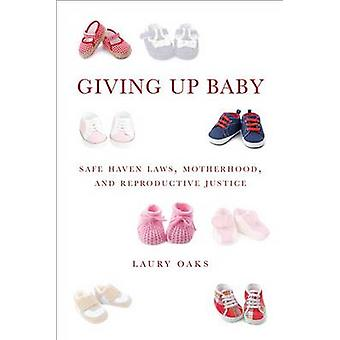 Giving Up Baby Safe Haven Laws Motherhood and Reproductive Justice by Oaks & Laury