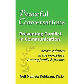 Peaceful Conversations  Preventing Conflict in Communication Across cultures In the workplace Among family  friends by Robinson & Gail Nemetz