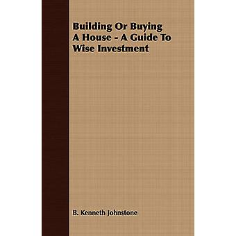Building Or Buying A House  A Guide To Wise Investment by Johnstone & B. Kenneth