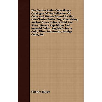 The Charles Butler Collections  Catalogue Of The Collection Of Coins And Medals Formed By The Late Charles Butler Esq. Comprising Ancient Greek Coins In Gold And Silver...Roman Republican And Imper by Butler & Charles