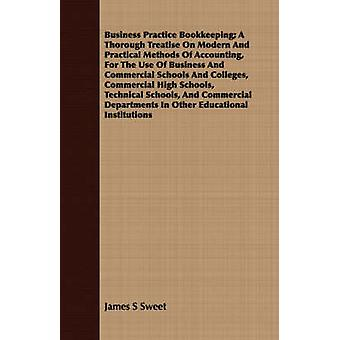 Business Practice Bookkeeping A Thorough Treatise On Modern And Practical Methods Of Accounting For The Use Of Business And Commercial Schools And Colleges Commercial High Schools Technical School by Sweet & James S