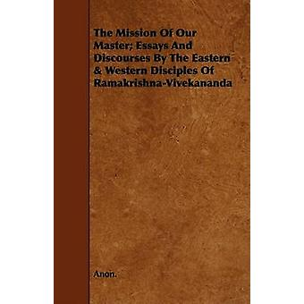 The Mission Of Our Master Essays And Discourses By The Eastern  Western Disciples Of RamakrishnaVivekananda by Anon.