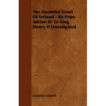 The Doubtful Grant of Ireland  By Pope Adrian IV to King Henry II Investigated by Ginnell & Laurence