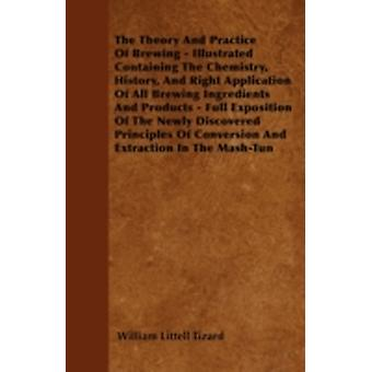 The Theory and Practice of Brewing  Illustrated Containing the Chemistry History and Right Application of All Brewing Ingredients and Products Fu by Tizard & William Littell