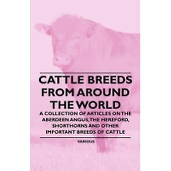 Cattle Breeds from Around the World  A Collection of Articles on the Aberdeen Angus the Hereford Shorthorns and Other Important Breeds of Cattle by Various