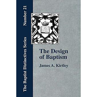 The Design of Baptism Viewed in Its Doctrinal Relations by Kirtley & James & A.