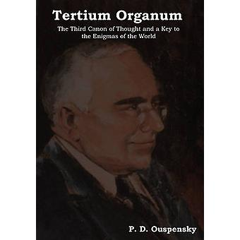 Tertium Organum The Third Canon of Thought and a Key to the Enigmas of the World by Ouspensky & P. D.