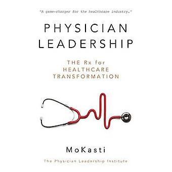 Physician Leadership The Rx for Healthcare Transformation by Kasti & Mo