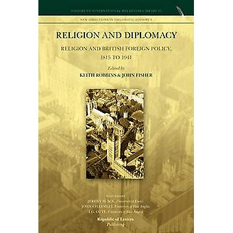 Religion and Diplomacy Religion and British Foreign Policy 1815 to 1941 by Robbins & Keith